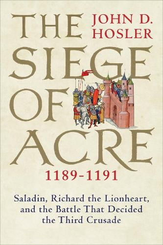 The Siege of Acre, 1189-1191: Saladin, Richard the Lionheart, and the Battle That Decided the Third Crusade (Hardback)