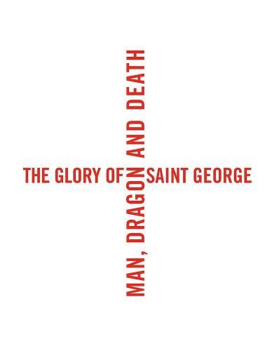 The Glory of Saint George: Man, Dragon, and Death (Hardback)