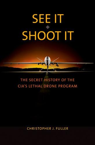 See It/Shoot It: The Secret History of the CIA's Lethal Drone Program (Hardback)