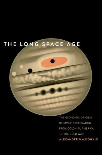 The Long Space Age: The Economic Origins of Space Exploration from Colonial America to the Cold War (Hardback)