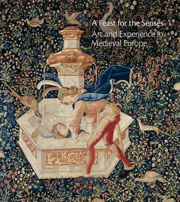 A Feast for the Senses: Art and Experience in Medieval Europe (Hardback)