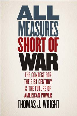 All Measures Short of War: The Contest for the Twenty-First Century and the Future of American Power (Hardback)