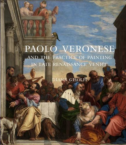 Paolo Veronese and the Practice of Painting in Late Renaissance Venice (Hardback)