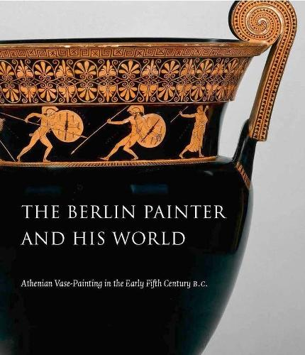 The Berlin Painter and His World: Athenian Vase-Painting in the Early Fifth Century B.C. (Hardback)