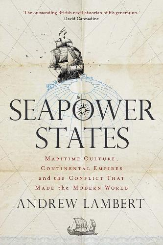 Seapower States: Maritime Culture, Continental Empires and the Conflict That Made the Modern World (Hardback)