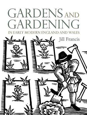 Gardens and Gardening in Early Modern England and Wales (Hardback)