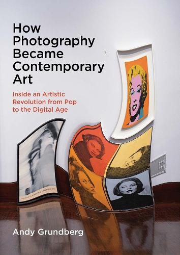How Photography Became Contemporary Art: Inside an Artistic Revolution from Pop to the Digital Age (Hardback)