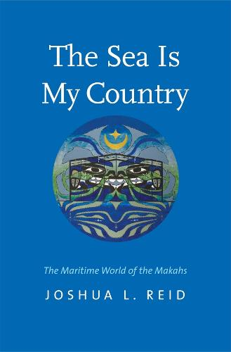 The Sea Is My Country: The Maritime World of the Makahs - The Henry Roe Cloud Series on American Indians and Modernity (Paperback)
