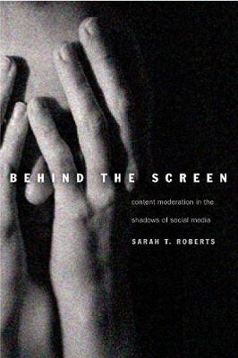 Behind the Screen: Content Moderation in the Shadows of Social Media (Hardback)
