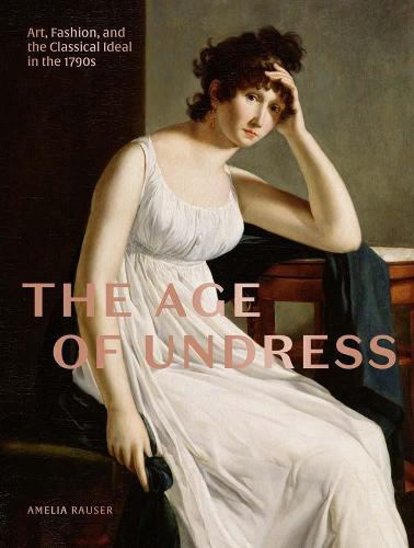 The Age of Undress: Art, Fashion, and the Classical Ideal in the 1790s (Hardback)