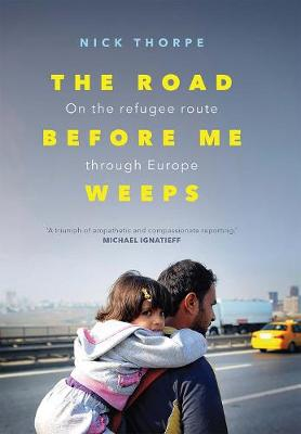 The Road Before Me Weeps: On the Refugee Route Through Europe (Hardback)