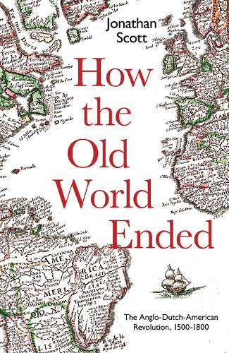 How the Old World Ended: The Anglo-Dutch-American Revolution 1500-1800 (Hardback)