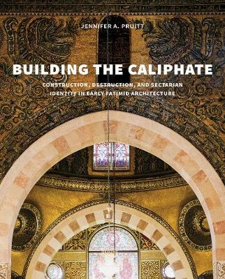 Building the Caliphate: Construction, Destruction, and Sectarian Identity in Early Fatimid Architecture (Hardback)