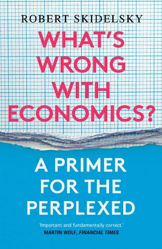 What's Wrong with Economics?: A Primer for the Perplexed (Paperback)