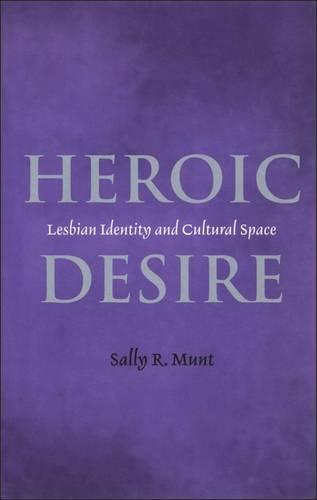 Heroic Desire: Lesbian Identity and Cultural Space - Lesbian & Gay Studies (Paperback)