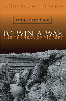 To Win a War: 1918, the Year of Victory - Cassell Military Paperbacks (Paperback)