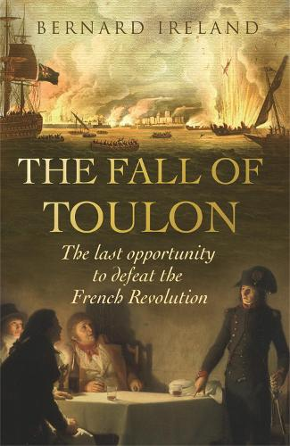 The Fall of Toulon: The Royal Navy and the Royalist Last Stand Against the French Revolution (Paperback)