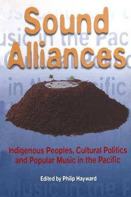 Sound Alliances: Indigenous Peoples, Cultural Politics and Popular Music in the Pacific (Paperback)