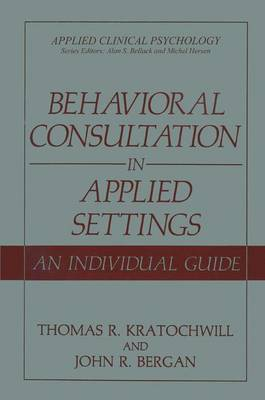 Behavioral Consultation in Applied Settings: An Individual Guide - Applied Clinical Psychology (Paperback)