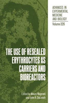 Use of Resealed Erythrocytes as Carriers and Bioreactors: Proceedings of the Fourth International Meeting of the International Society for the Use of Resealed Erythrocytes as Carriers and Bioreactors Held in Urbino, Italy, September 5-7, 1991 - Advances in Experimental Medicine and Biology v. 326 (Hardback)