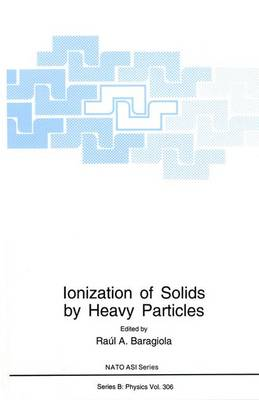 Ionization of Solids by Heavy Particles: Proceedings of a NATO ARW Held in Taormina, Italy, June 1-5, 1992 - NATO Science Series B: Physics v. 306 (Hardback)