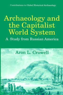 Archaeology and the Capitalist World System: A Study from Russian America - Contributions To Global Historical Archaeology (Hardback)