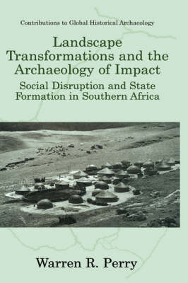 Landscape Transformations and the Archaeology of Impact: Social Disruption and State Formation in Southern Africa - Contributions To Global Historical Archaeology (Hardback)