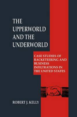 The Upperworld and the Underworld: Case Studies of Racketeering and Business Infiltrations in the United States - Criminal Justice and Public Safety (Hardback)