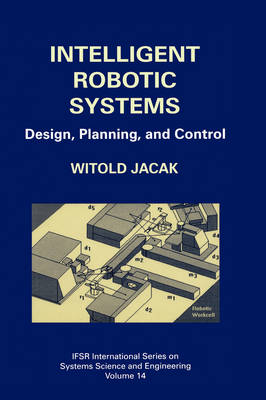 Intelligent Robotic Systems: Design, Planning, and Control - IFSR International Series in Systems Science and Systems Engineering 14 (Hardback)