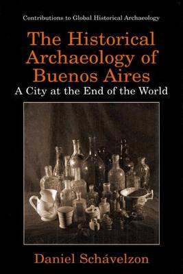 The Historical Archaeology of Buenos Aires: A City at the End of the World - Contributions To Global Historical Archaeology (Hardback)