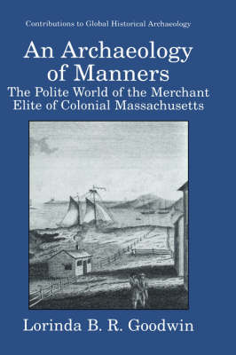 An Archaeology of Manners: The Polite World of the Merchant Elite of Colonial Massachusetts - Contributions To Global Historical Archaeology (Hardback)