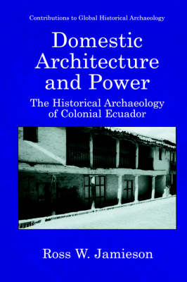 Domestic Architecture and Power: The Historical Archaeology of Colonial Ecuador - Contributions To Global Historical Archaeology (Hardback)
