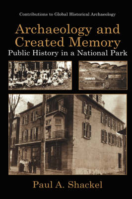 Archaeology and Created Memory: Public History in a National Park - Contributions To Global Historical Archaeology (Hardback)