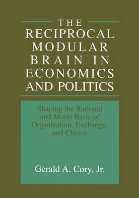 The Reciprocal Modular Brain in Economics and Politics: Shaping the Rational and Moral Basis of Organization, Exchange, and Choice (Hardback)
