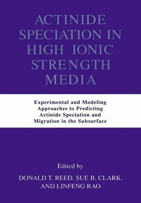Actinide Speciation in High Ionic Strength Media: Experimental and Modeling Approaches to Predicting Actinide Speciation and Migration in the Subsurface (Hardback)