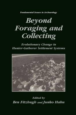 Beyond Foraging and Collecting: Evolutionary Change in Hunter-Gatherer Settlement Systems - Fundamental Issues in Archaeology (Hardback)