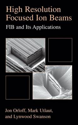 High Resolution Focused Ion Beams: FIB and its Applications: The Physics of Liquid Metal Ion Sources and Ion Optics and Their Application to Focused Ion Beam Technology (Hardback)