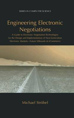 Engineering Electronic Negotiations: A Guide to Electronic Negotiation Technologies for the Design and Implementation of Next-Generation Electronic Markets- Future Silkroads of eCommerce - Series in Computer Science (Hardback)
