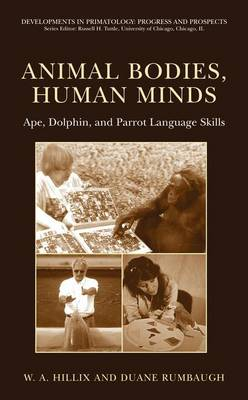 Animal Bodies, Human Minds: Ape, Dolphin, and Parrot Language Skills - Developments in Primatology: Progress and Prospects (Hardback)
