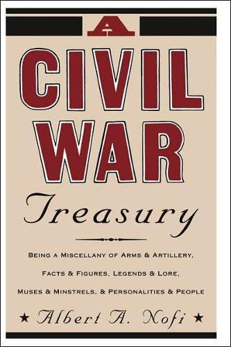 A Civil War Treasury: Being A Miscellany Of Arms And Artillery, Facts And Figures, Legends And Lore, Muses And Minstrels And Personalities And People (Paperback)