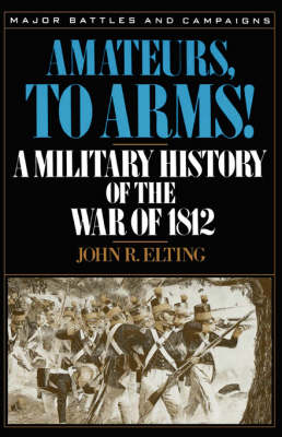 Amateurs, To Arms!: A Military History Of The War Of 1812 (Paperback)
