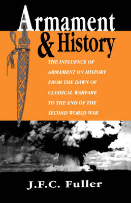 Armament And History: The Influence Of Armament On History From The Dawn Of Classical Warfare To The End Of The Second World War (Paperback)