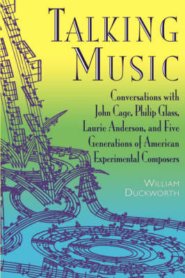 Talking Music: Conversations With John Cage, Philip Glass, Laurie Anderson, And 5 Generations Of American Experimental Composers (Paperback)