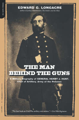 The Man Behind The Guns: A Military Biography Of General Henry J. Hunt, Commander Of Artillery, Army Of The Potomac (Paperback)