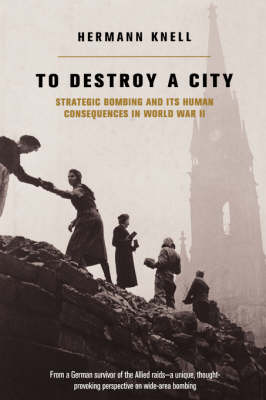 To Destroy A City: Strategic Bombing And Its Human Consequences In World War 2 (Hardback)