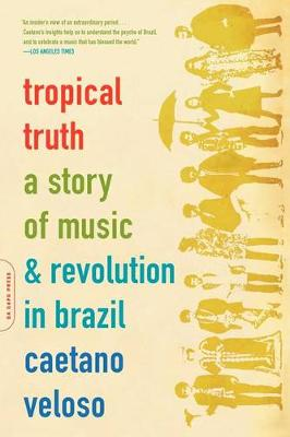Tropical Truth: A Story Of Music And Revolution In Brazil (Paperback)