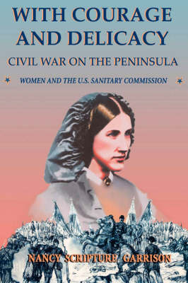 With Courage And Delicacy: Civil War On The Peninsula: Women And The U.S. Sanitary Commission (Paperback)