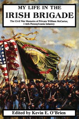 My Life In The Irish Brigade: The Civil War Memoirs Of Private William McCarter, 116th Pennsylvania Infantry (Paperback)