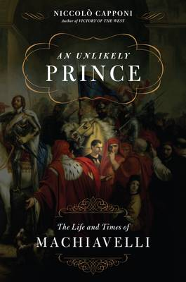 An Unlikely Prince: The Life and Times of Machiavelli (Hardback)