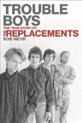 Trouble Boys: The True Story of the Replacements (Hardback)